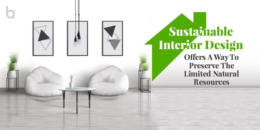 Sustainable Interior Designs To Preserve Insufficient Natural Resources